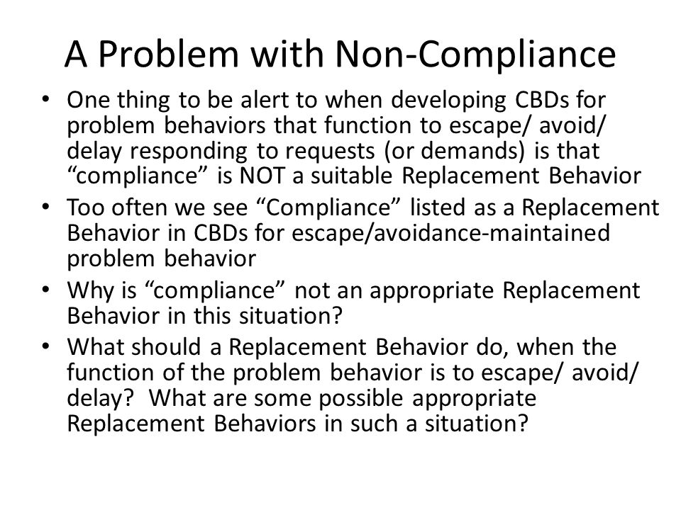 A Problem with Non-Compliance One thing to be alert to when developing CBDs for problem behaviors that function to escape/ avoid/ delay responding to