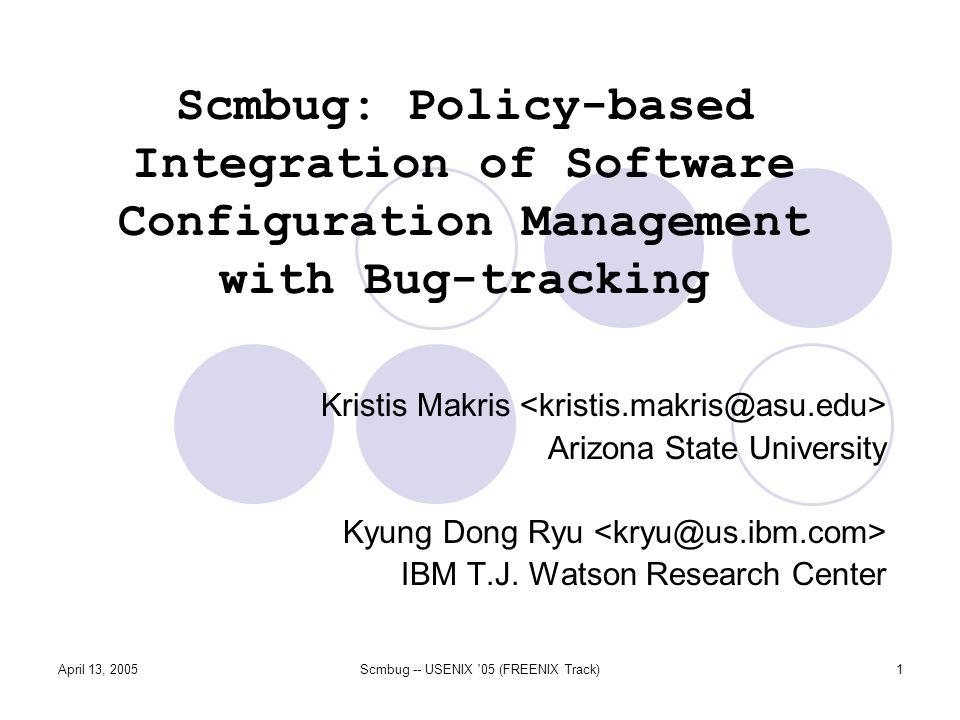 April 13, 2005Scmbug -- USENIX 05 (FREENIX Track)1 Scmbug: Policy-based Integration of Software Configuration Management with Bug-tracking Kristis Makris Arizona State University Kyung Dong Ryu IBM T.J.