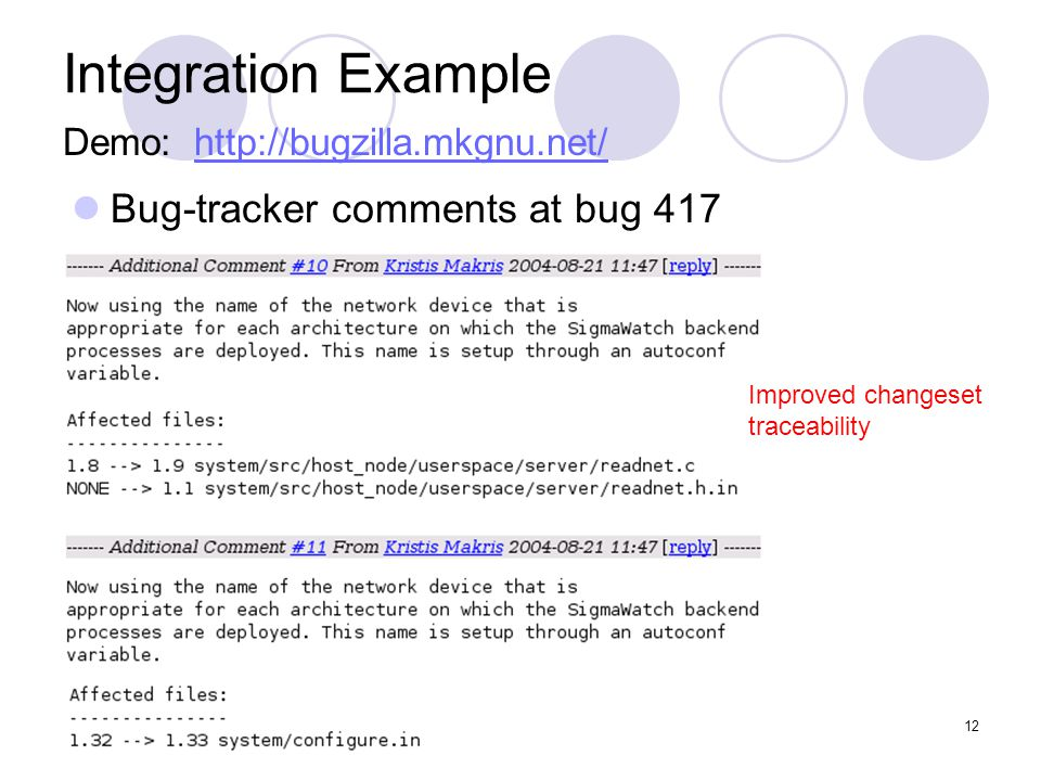 April 13, 2005Scmbug -- USENIX 05 (FREENIX Track)12 Integration Example Bug-tracker comments at bug 417 Improved changeset traceability Demo: http://bugzilla.mkgnu.net/http://bugzilla.mkgnu.net/