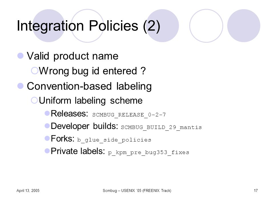 April 13, 2005Scmbug -- USENIX '05 (FREENIX Track)17 Integration Policies (2) Valid product name Wrong bug id entered ? Convention-based labeling Unif