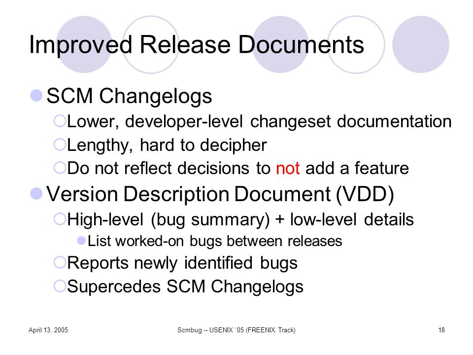 April 13, 2005Scmbug -- USENIX 05 (FREENIX Track)18 Improved Release Documents SCM Changelogs Lower, developer-level changeset documentation Lengthy, hard to decipher Do not reflect decisions to not add a feature Version Description Document (VDD) High-level (bug summary) + low-level details List worked-on bugs between releases Reports newly identified bugs Supercedes SCM Changelogs