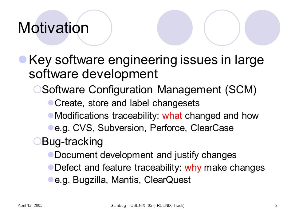 April 13, 2005Scmbug -- USENIX 05 (FREENIX Track)2 Motivation Key software engineering issues in large software development Software Configuration Management (SCM) Create, store and label changesets Modifications traceability: what changed and how e.g.
