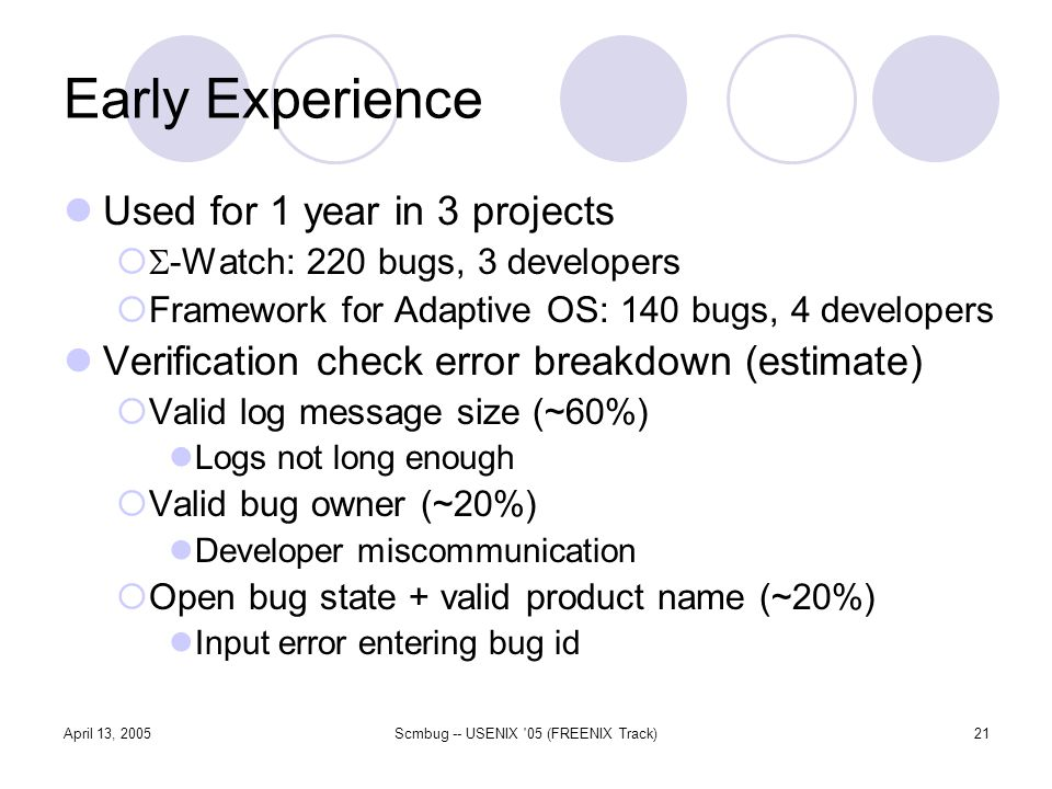 April 13, 2005Scmbug -- USENIX 05 (FREENIX Track)21 Early Experience Used for 1 year in 3 projects -Watch: 220 bugs, 3 developers Framework for Adaptive OS: 140 bugs, 4 developers Verification check error breakdown (estimate) Valid log message size (~60%) Logs not long enough Valid bug owner (~20%) Developer miscommunication Open bug state + valid product name (~20%) Input error entering bug id