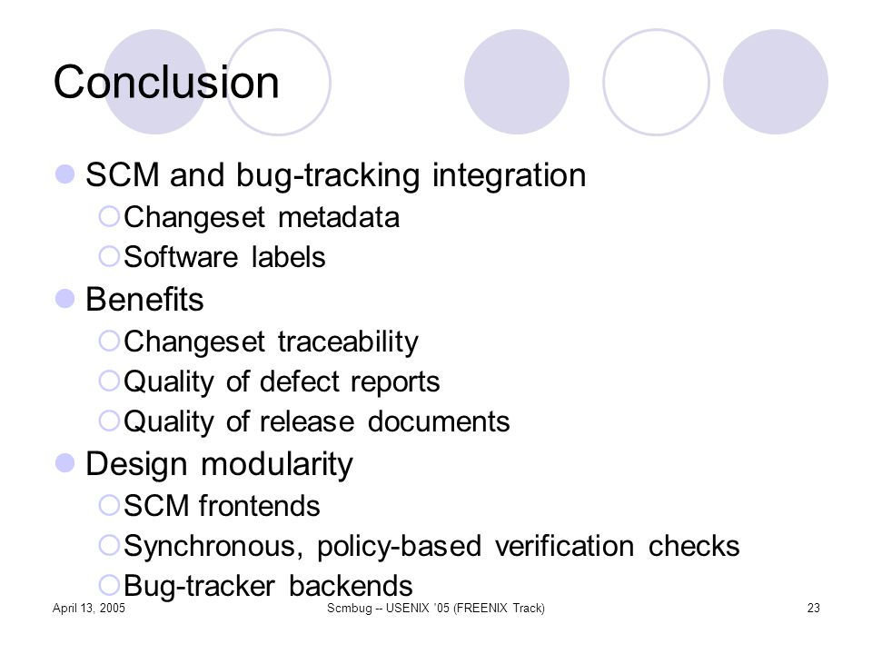 April 13, 2005Scmbug -- USENIX 05 (FREENIX Track)23 Conclusion SCM and bug-tracking integration Changeset metadata Software labels Benefits Changeset traceability Quality of defect reports Quality of release documents Design modularity SCM frontends Synchronous, policy-based verification checks Bug-tracker backends