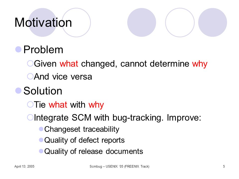 April 13, 2005Scmbug -- USENIX 05 (FREENIX Track)5 Motivation Problem Given what changed, cannot determine why And vice versa Solution Tie what with why Integrate SCM with bug-tracking.