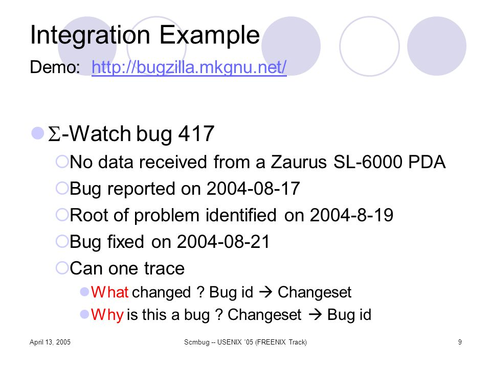April 13, 2005Scmbug -- USENIX 05 (FREENIX Track)9 Integration Example -Watch bug 417 No data received from a Zaurus SL-6000 PDA Bug reported on 2004-08-17 Root of problem identified on 2004-8-19 Bug fixed on 2004-08-21 Can one trace What changed .