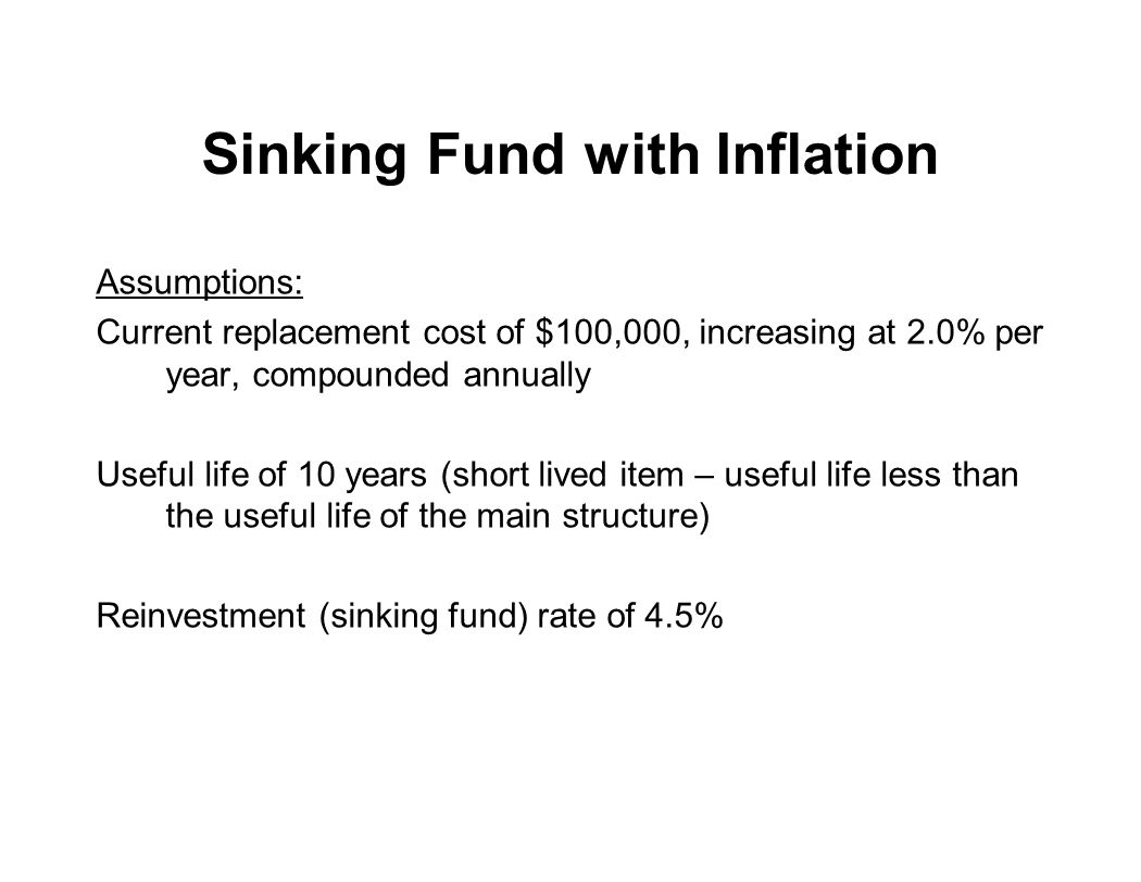 Sinking Fund with Inflation Assumptions: Current replacement cost of $100,000, increasing at 2.0% per year, compounded annually Useful life of 10 year