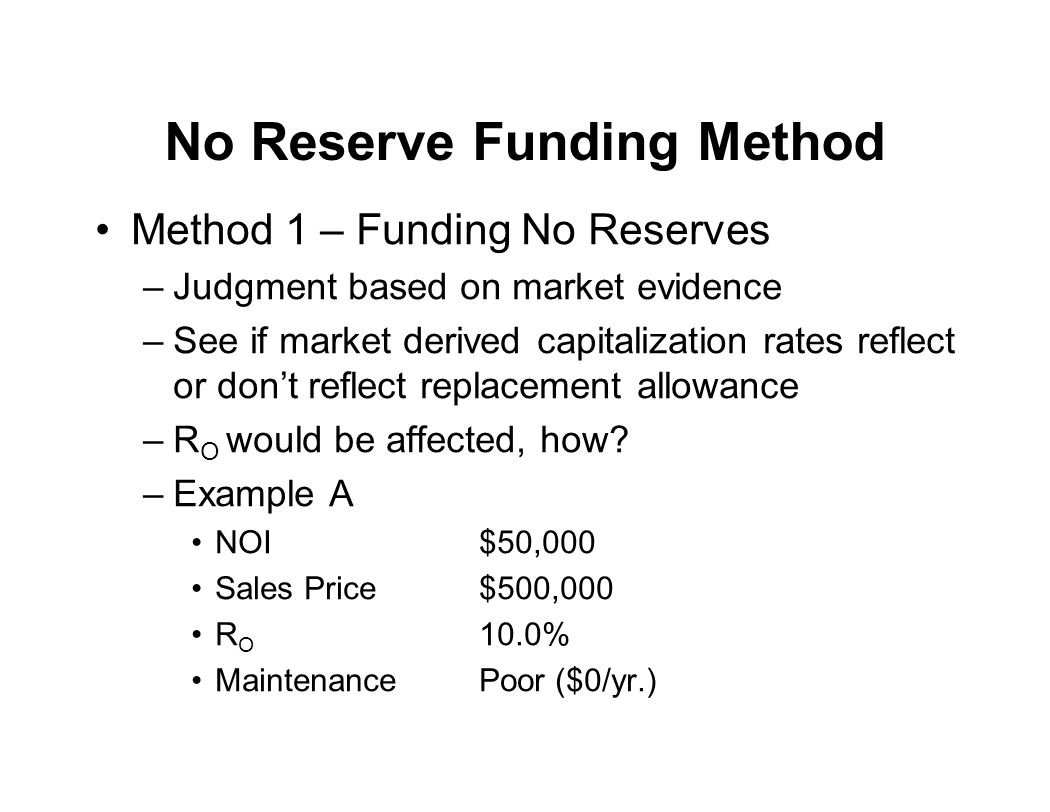 No Reserve Funding Method Method 1 – Funding No Reserves –Judgment based on market evidence –See if market derived capitalization rates reflect or don