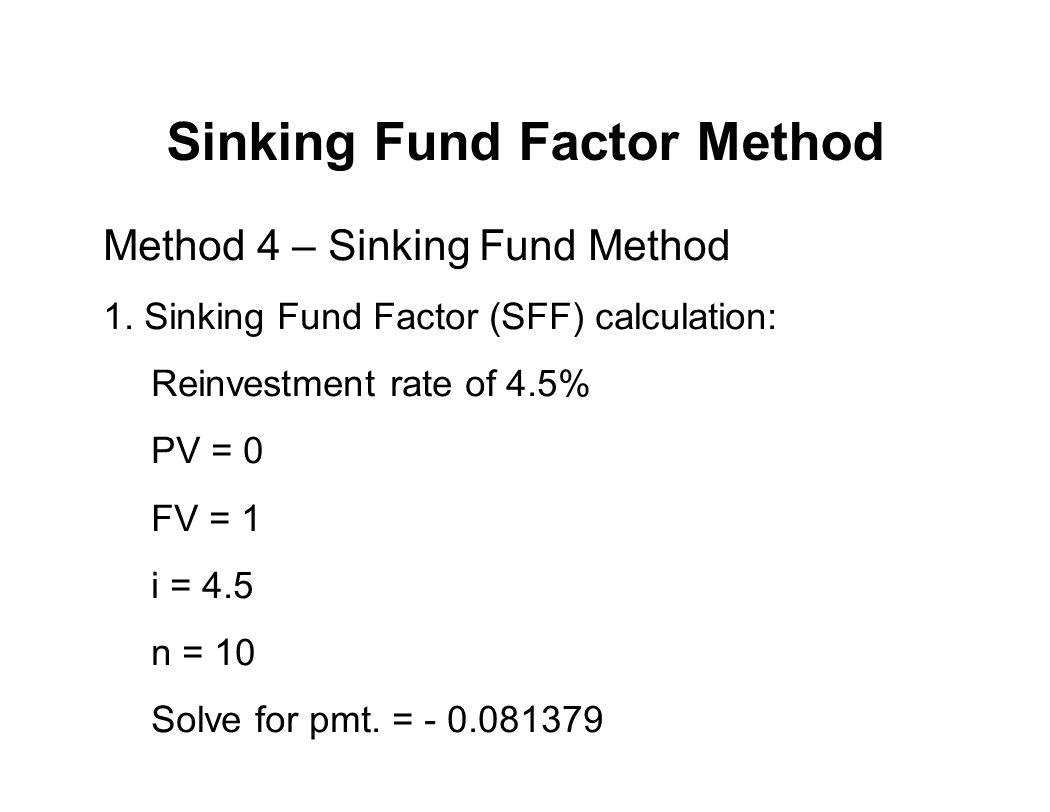 Sinking Fund Factor Method Method 4 – Sinking Fund Method 1. Sinking Fund Factor (SFF) calculation: Reinvestment rate of 4.5% PV = 0 FV = 1 i = 4.5 n