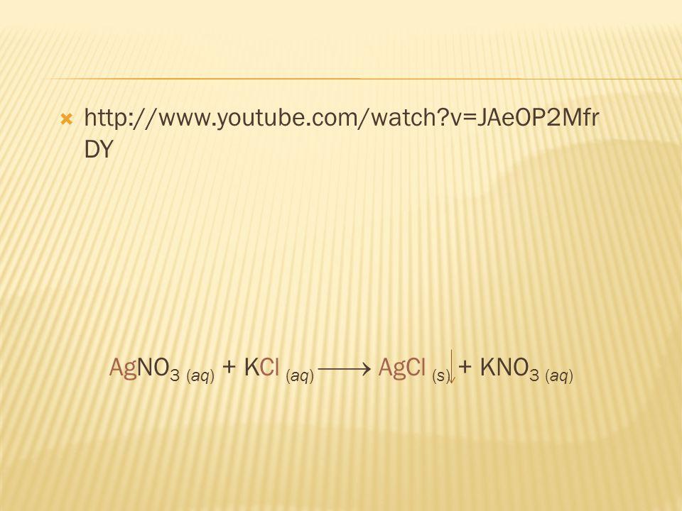 http://www.youtube.com/watch v=JAeOP2Mfr DY AgNO 3 (aq) + KCl (aq) AgCl (s) + KNO 3 (aq)