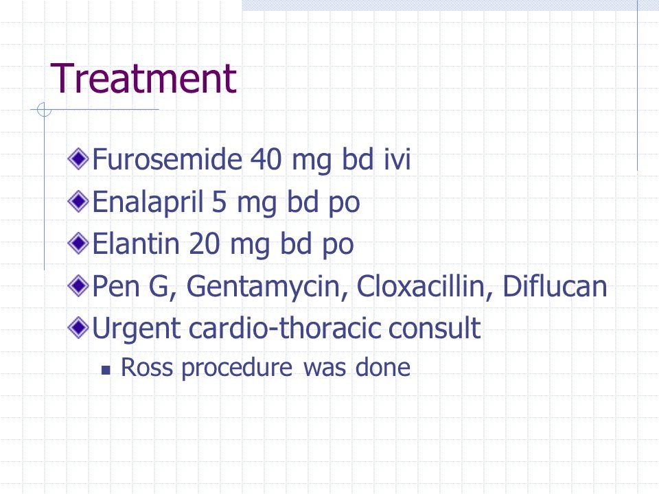 Treatment Furosemide 40 mg bd ivi Enalapril 5 mg bd po Elantin 20 mg bd po Pen G, Gentamycin, Cloxacillin, Diflucan Urgent cardio-thoracic consult Ros