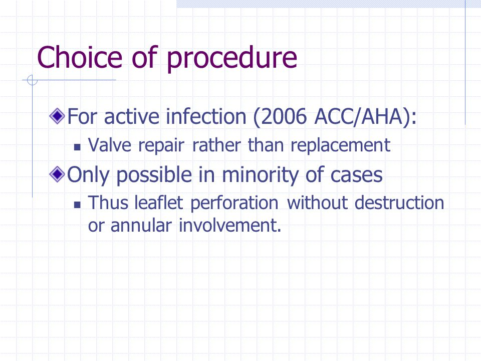 Choice of procedure For active infection (2006 ACC/AHA): Valve repair rather than replacement Only possible in minority of cases Thus leaflet perforat