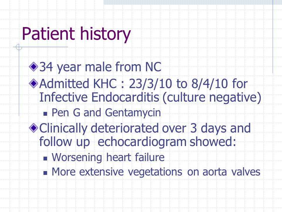 Patient history 34 year male from NC Admitted KHC : 23/3/10 to 8/4/10 for Infective Endocarditis (culture negative) Pen G and Gentamycin Clinically de