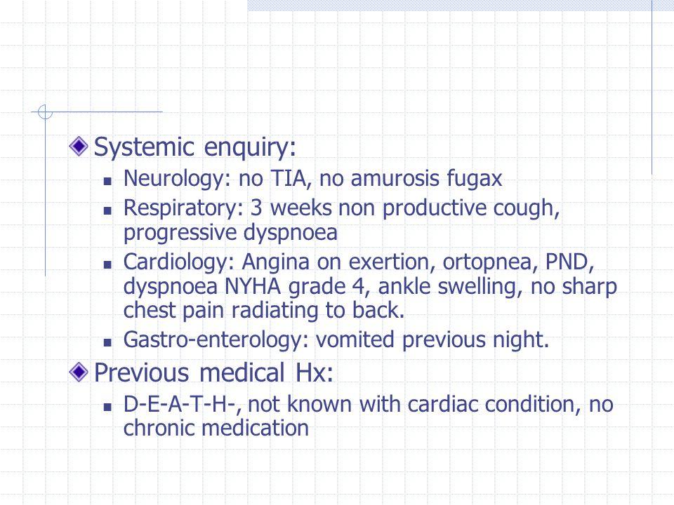 Systemic enquiry: Neurology: no TIA, no amurosis fugax Respiratory: 3 weeks non productive cough, progressive dyspnoea Cardiology: Angina on exertion,