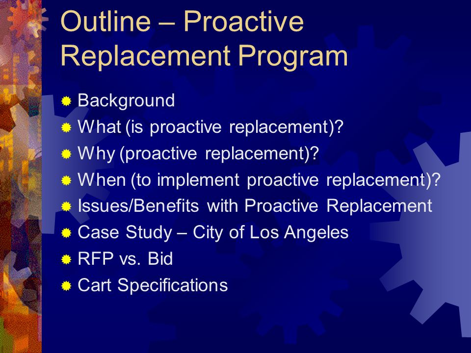 Outline – Proactive Replacement Program Background What (is proactive replacement)? Why (proactive replacement)? When (to implement proactive replacem