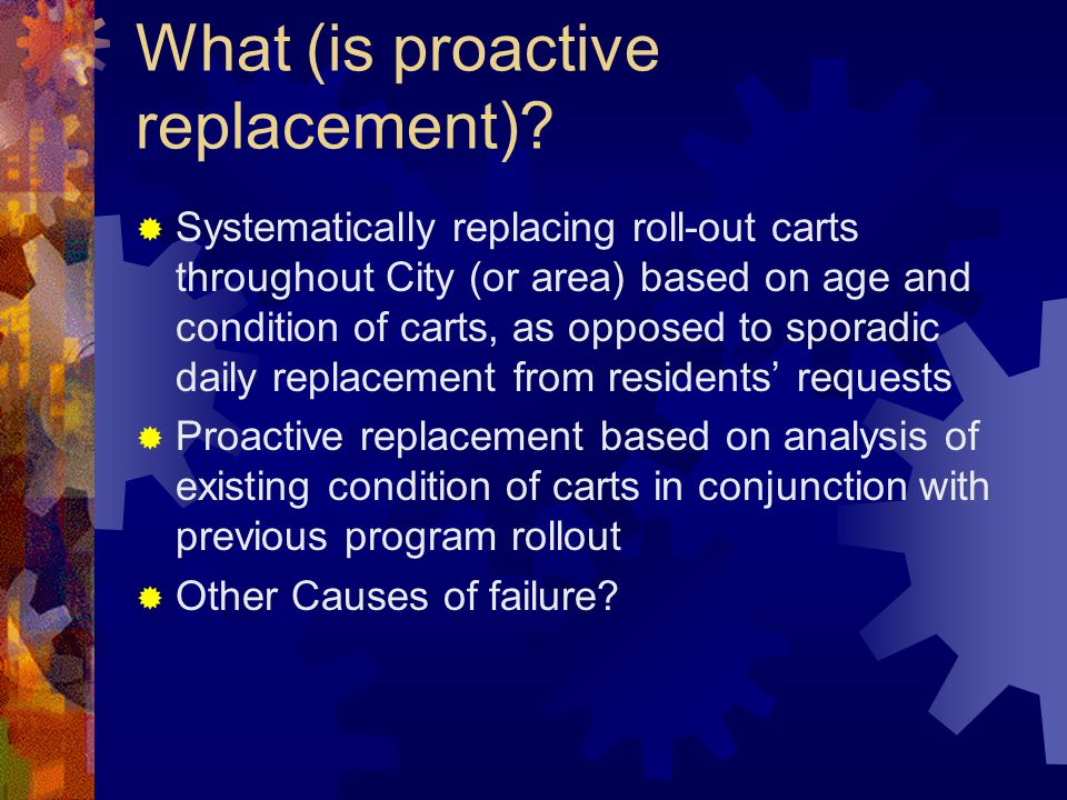 What (is proactive replacement)? Systematically replacing roll-out carts throughout City (or area) based on age and condition of carts, as opposed to