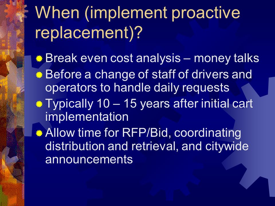 When (implement proactive replacement)? Break even cost analysis – money talks Before a change of staff of drivers and operators to handle daily reque