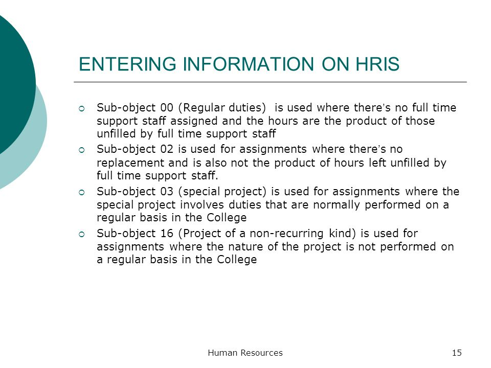 ENTERING INFORMATION ON HRIS Sub-object 00 (Regular duties) is used where theres no full time support staff assigned and the hours are the product of