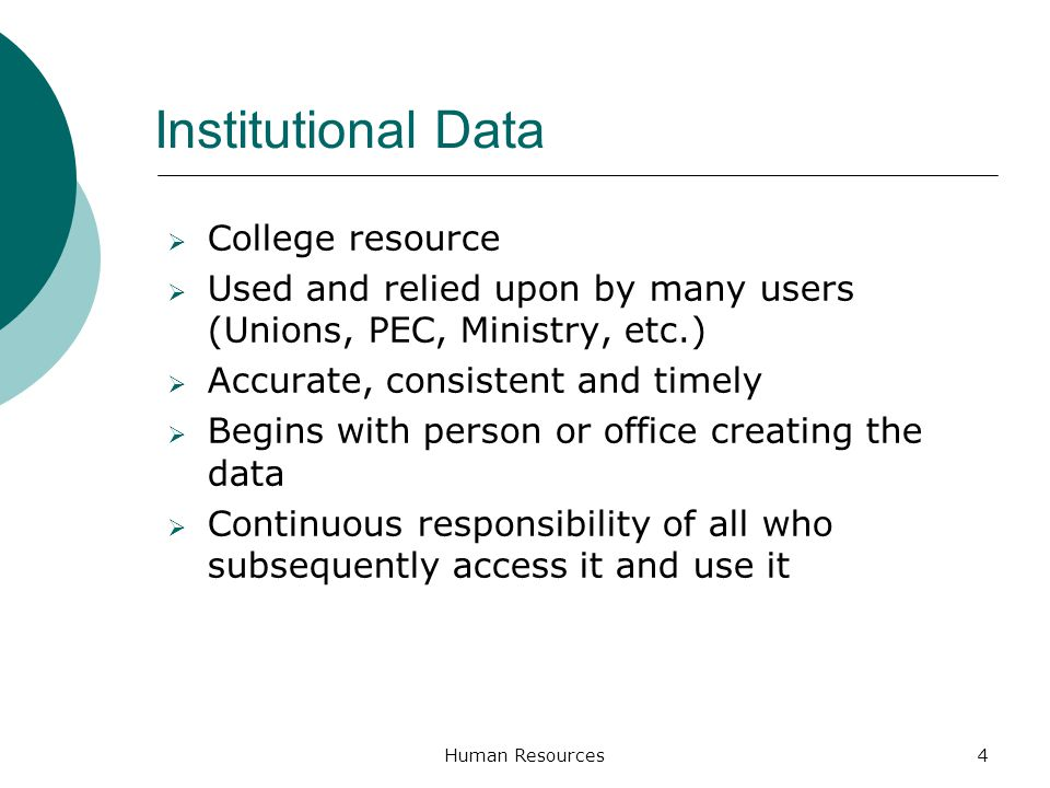 Institutional Data College resource Used and relied upon by many users (Unions, PEC, Ministry, etc.) Accurate, consistent and timely Begins with perso