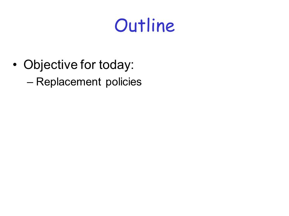 Outline Objective for today: –Replacement policies