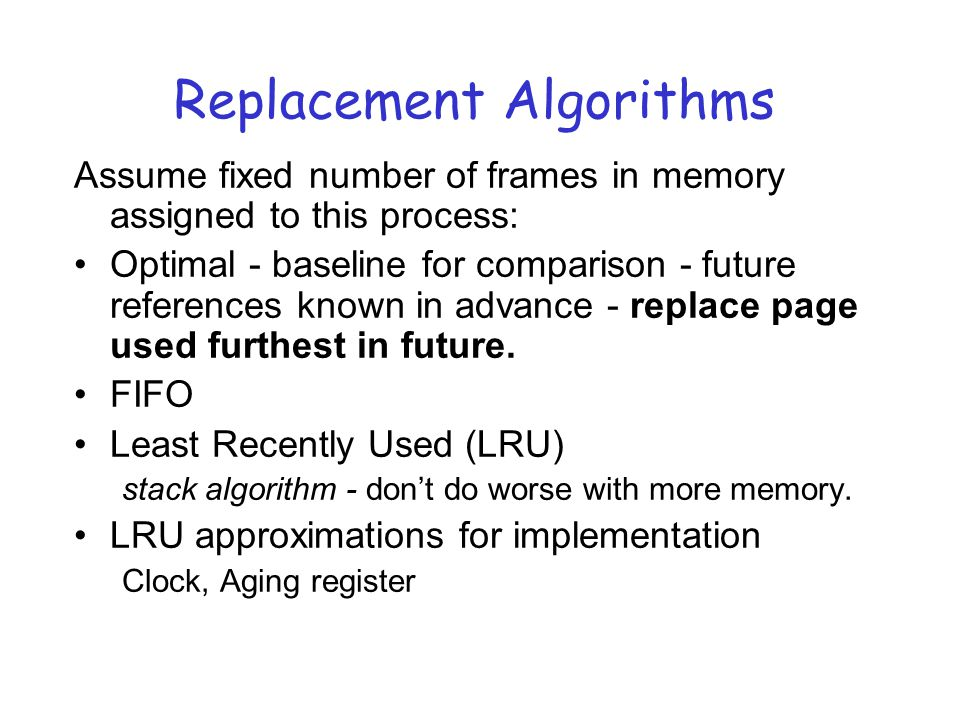 Replacement Algorithms Assume fixed number of frames in memory assigned to this process: Optimal - baseline for comparison - future references known in advance - replace page used furthest in future.