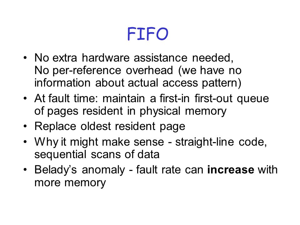 FIFO No extra hardware assistance needed, No per-reference overhead (we have no information about actual access pattern) At fault time: maintain a first-in first-out queue of pages resident in physical memory Replace oldest resident page Why it might make sense - straight-line code, sequential scans of data Beladys anomaly - fault rate can increase with more memory