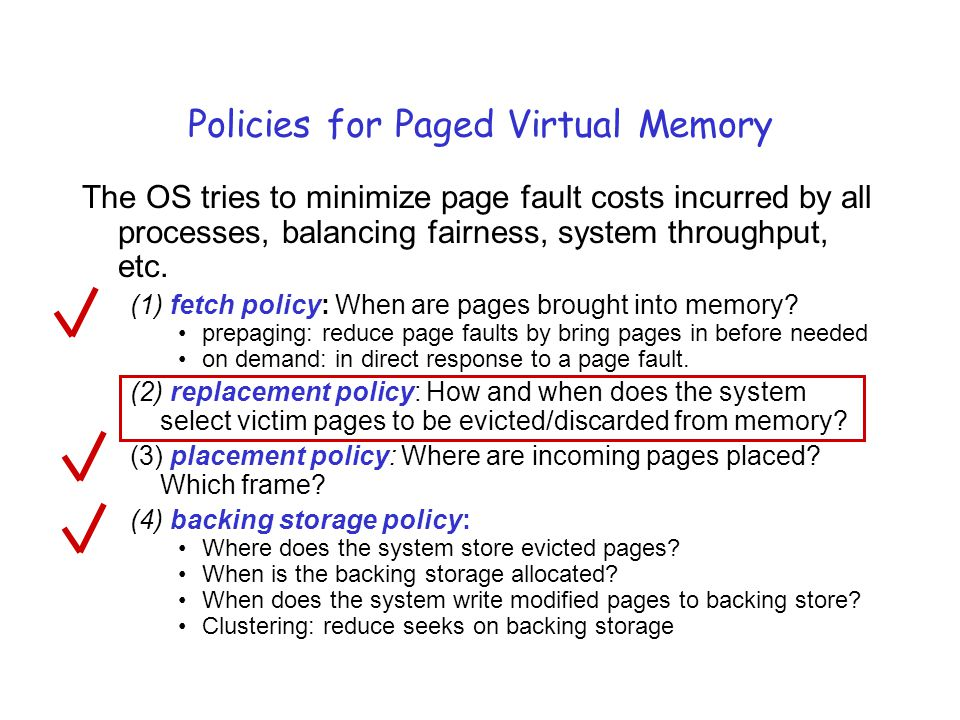 Policies for Paged Virtual Memory The OS tries to minimize page fault costs incurred by all processes, balancing fairness, system throughput, etc.