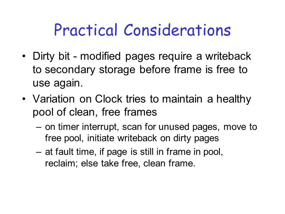 Practical Considerations Dirty bit - modified pages require a writeback to secondary storage before frame is free to use again.