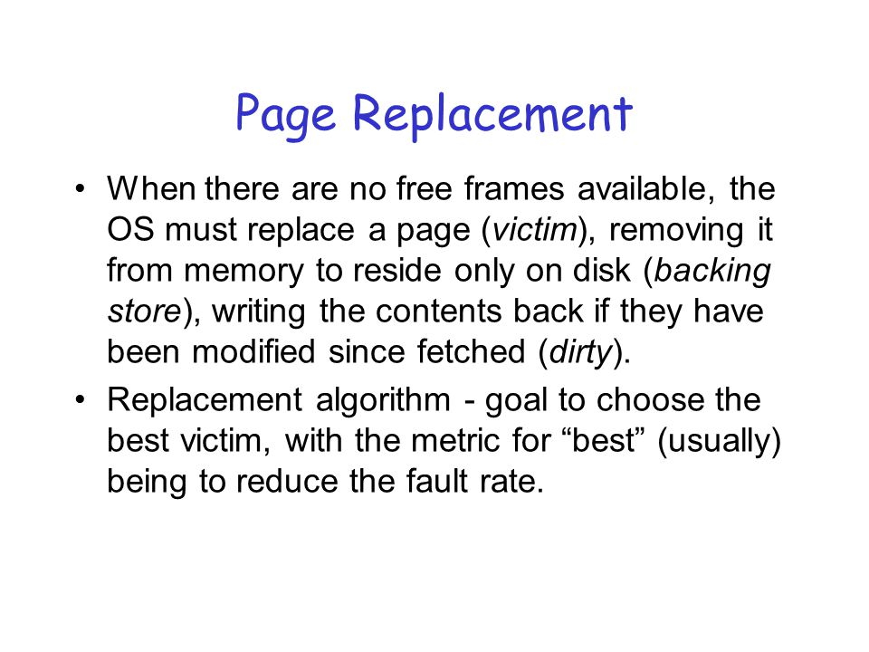 Page Replacement When there are no free frames available, the OS must replace a page (victim), removing it from memory to reside only on disk (backing store), writing the contents back if they have been modified since fetched (dirty).