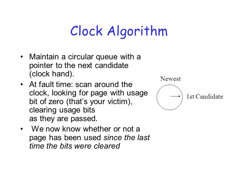 Clock Algorithm Maintain a circular queue with a pointer to the next candidate (clock hand).