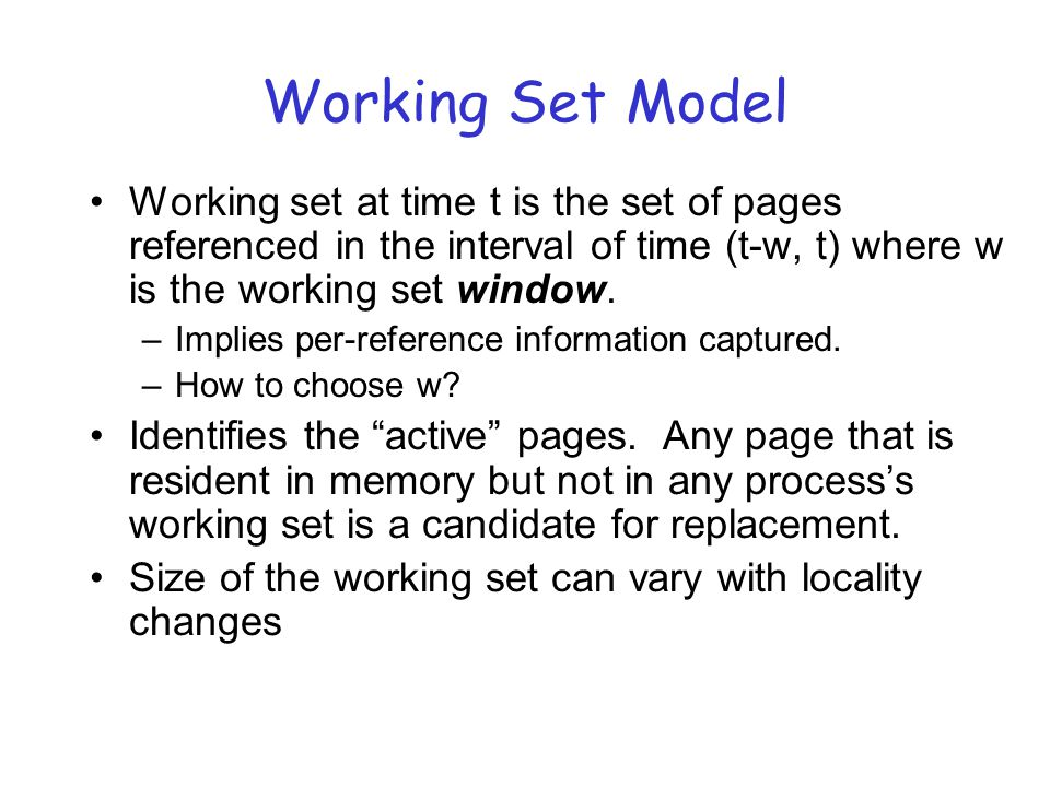 Working Set Model Working set at time t is the set of pages referenced in the interval of time (t-w, t) where w is the working set window.