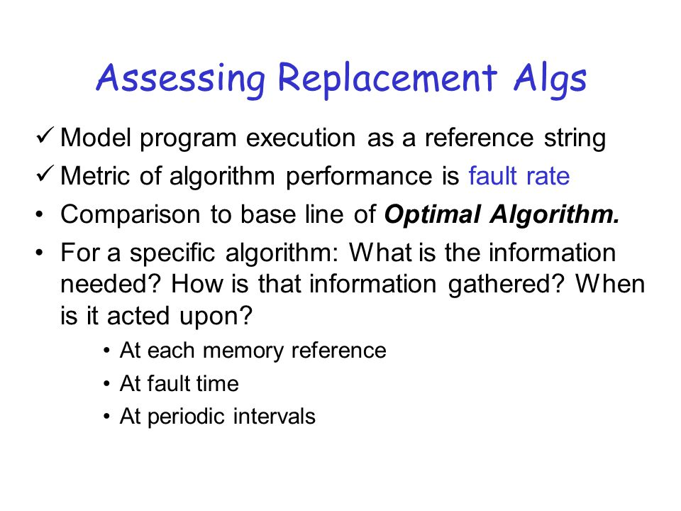 Assessing Replacement Algs Model program execution as a reference string Metric of algorithm performance is fault rate Comparison to base line of Optimal Algorithm.