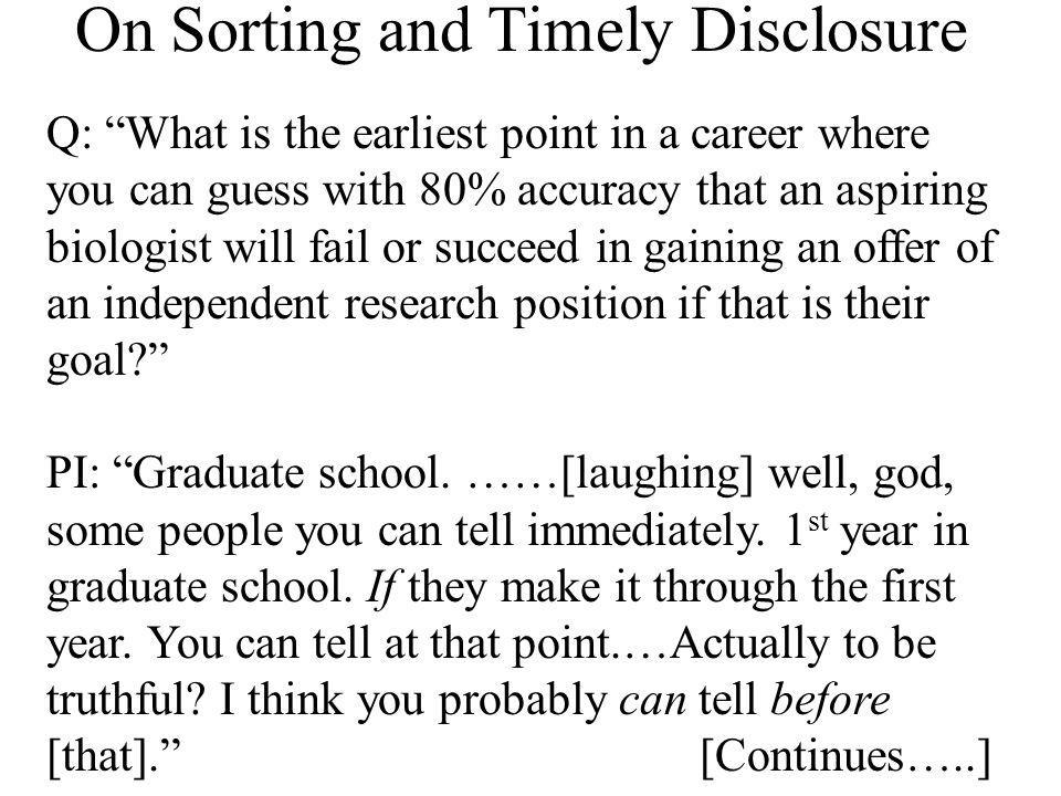On Sorting and Timely Disclosure Q: What is the earliest point in a career where you can guess with 80% accuracy that an aspiring biologist will fail or succeed in gaining an offer of an independent research position if that is their goal.