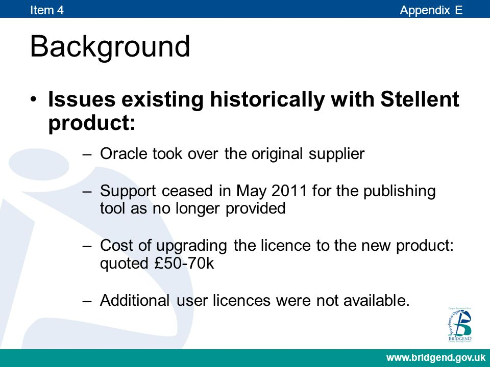 Background www.bridgend.gov.uk Issues existing historically with Stellent product: –Oracle took over the original supplier –Support ceased in May 2011 for the publishing tool as no longer provided –Cost of upgrading the licence to the new product: quoted £50-70k –Additional user licences were not available.