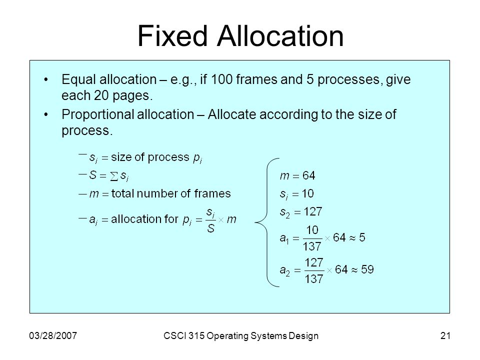 03/28/2007CSCI 315 Operating Systems Design21 Fixed Allocation Equal allocation – e.g., if 100 frames and 5 processes, give each 20 pages.