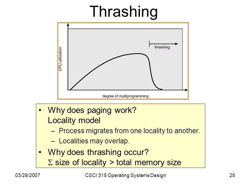 03/28/2007CSCI 315 Operating Systems Design25 Thrashing Why does paging work.