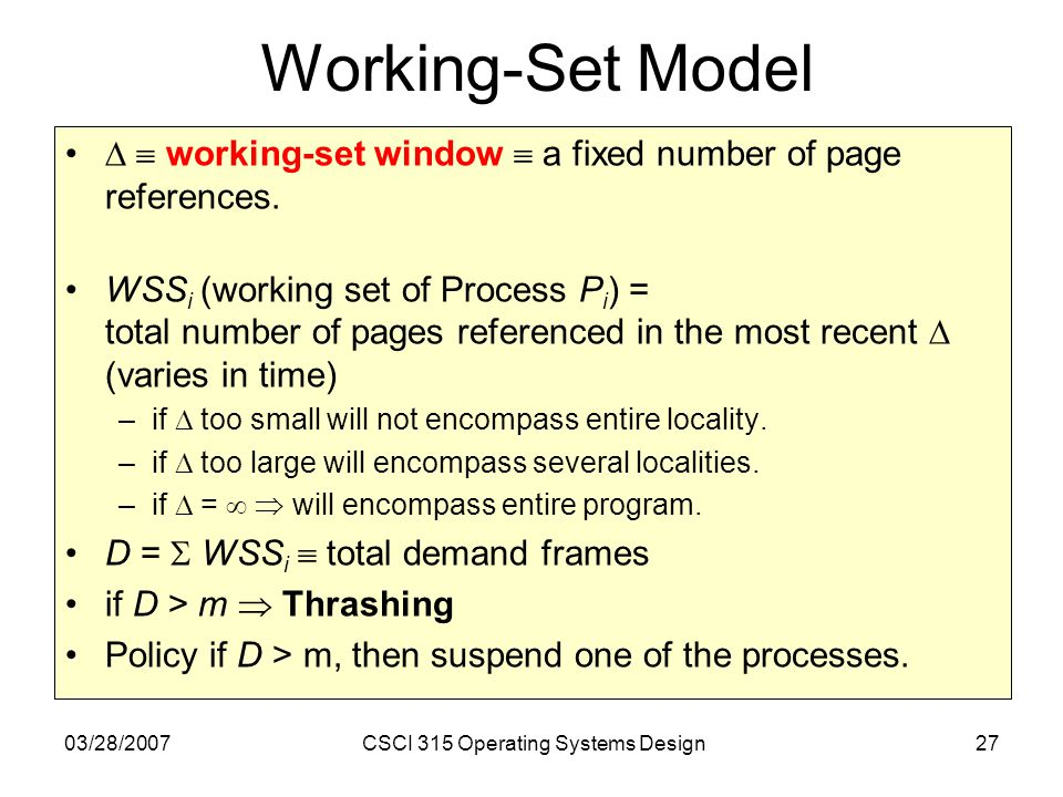 03/28/2007CSCI 315 Operating Systems Design27 Working-Set Model working-set window a fixed number of page references.