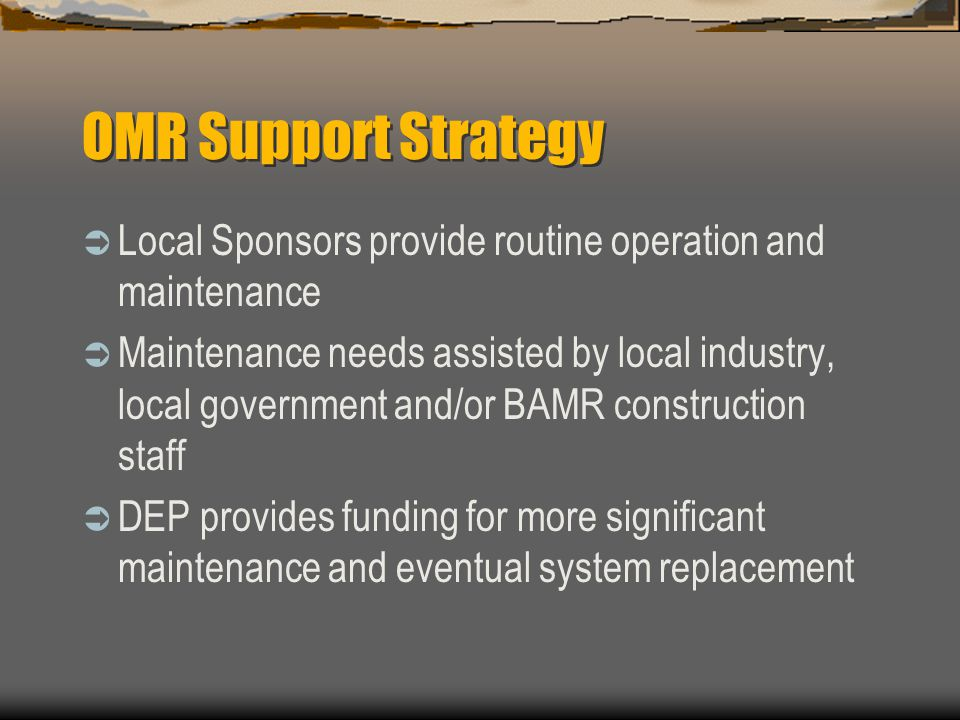 OMR Support Strategy Local Sponsors provide routine operation and maintenance Maintenance needs assisted by local industry, local government and/or BAMR construction staff DEP provides funding for more significant maintenance and eventual system replacement