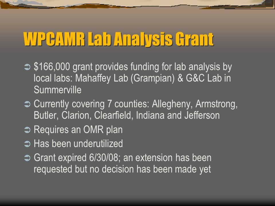 WPCAMR Lab Analysis Grant $166,000 grant provides funding for lab analysis by local labs: Mahaffey Lab (Grampian) & G&C Lab in Summerville Currently covering 7 counties: Allegheny, Armstrong, Butler, Clarion, Clearfield, Indiana and Jefferson Requires an OMR plan Has been underutilized Grant expired 6/30/08; an extension has been requested but no decision has been made yet