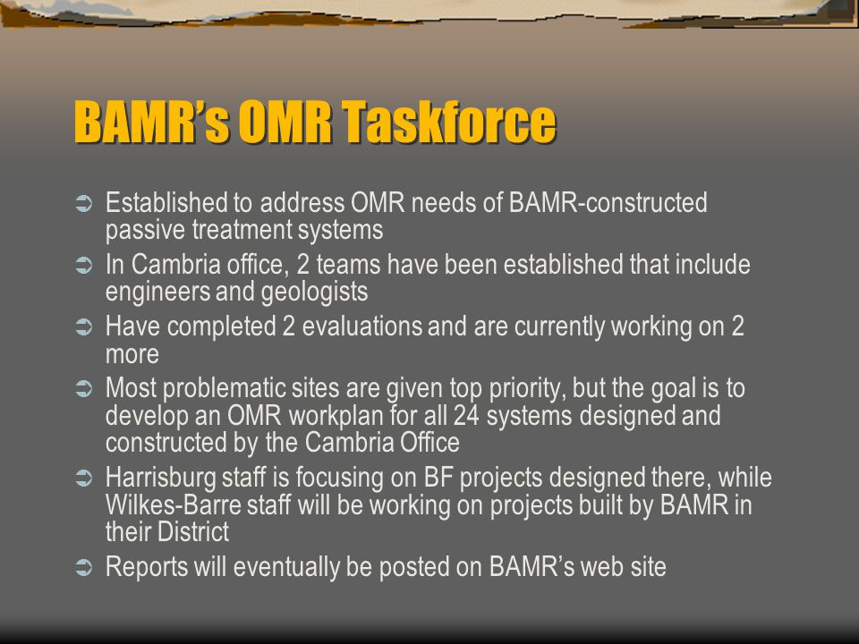 BAMRs OMR Taskforce Established to address OMR needs of BAMR-constructed passive treatment systems In Cambria office, 2 teams have been established that include engineers and geologists Have completed 2 evaluations and are currently working on 2 more Most problematic sites are given top priority, but the goal is to develop an OMR workplan for all 24 systems designed and constructed by the Cambria Office Harrisburg staff is focusing on BF projects designed there, while Wilkes-Barre staff will be working on projects built by BAMR in their District Reports will eventually be posted on BAMRs web site