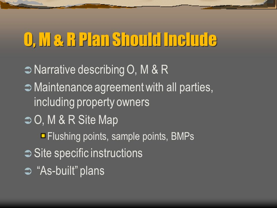 O, M & R Plan Should Include Narrative describing O, M & R Maintenance agreement with all parties, including property owners O, M & R Site Map Flushing points, sample points, BMPs Site specific instructions As-built plans