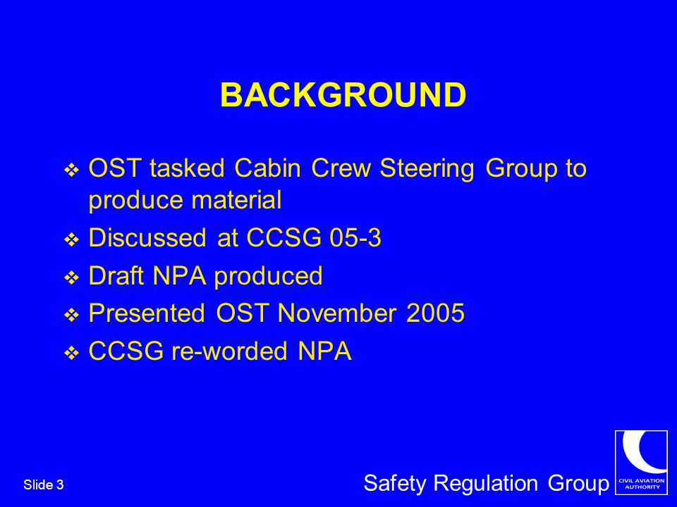 Safety Regulation Group Slide 3 BACKGROUND OST tasked Cabin Crew Steering Group to produce material Discussed at CCSG 05-3 Draft NPA produced Presented OST November 2005 CCSG re-worded NPA
