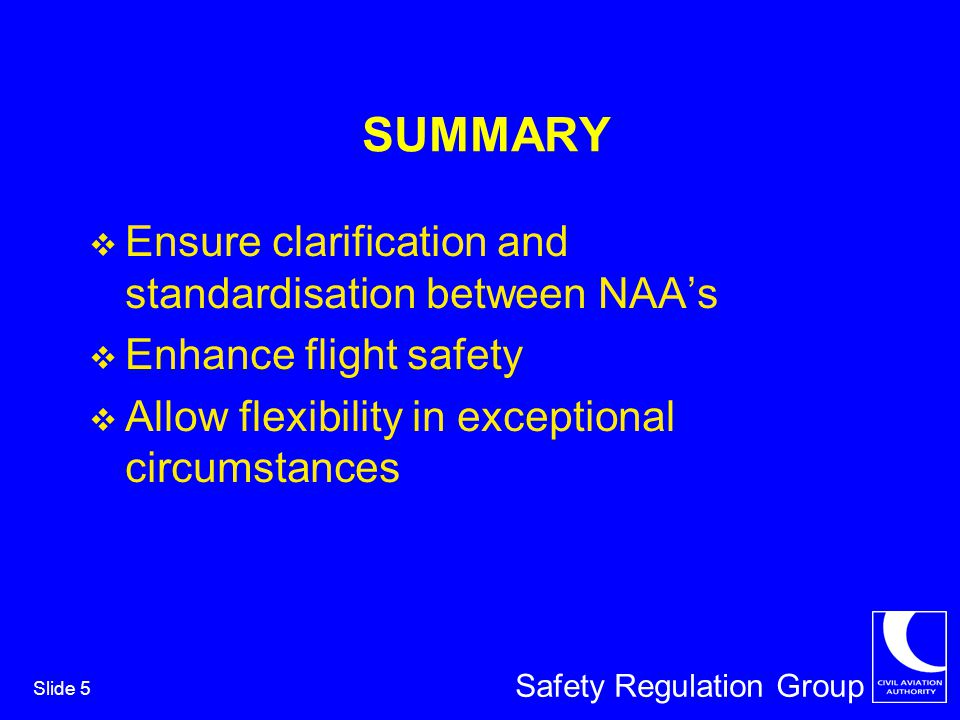 Safety Regulation Group Slide 5 SUMMARY Ensure clarification and standardisation between NAAs Enhance flight safety Allow flexibility in exceptional circumstances