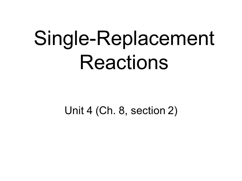 Single-Replacement Reactions Unit 4 (Ch. 8, section 2)