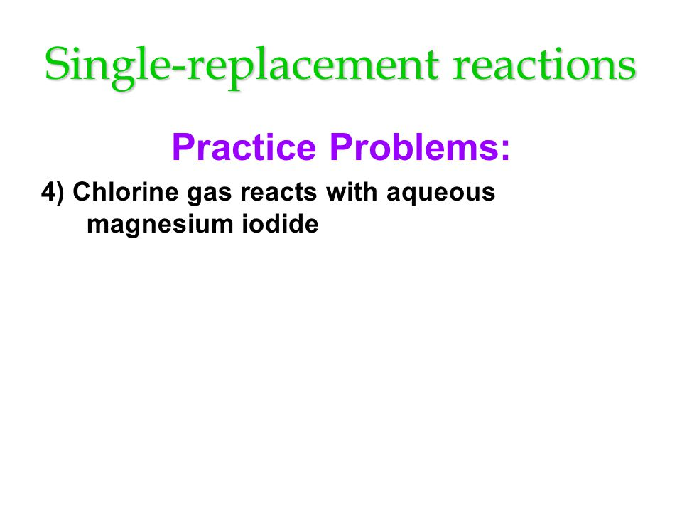 Single-replacement reactions Practice Problems: 4) Chlorine gas reacts with aqueous magnesium iodide