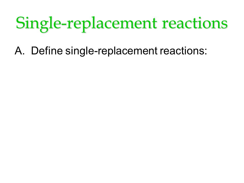 Single-replacement reactions A.Define single-replacement reactions: