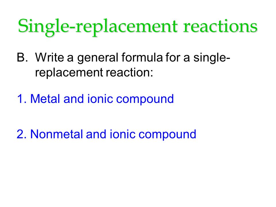 Single-replacement reactions B. Write a general formula for a single- replacement reaction: 1.