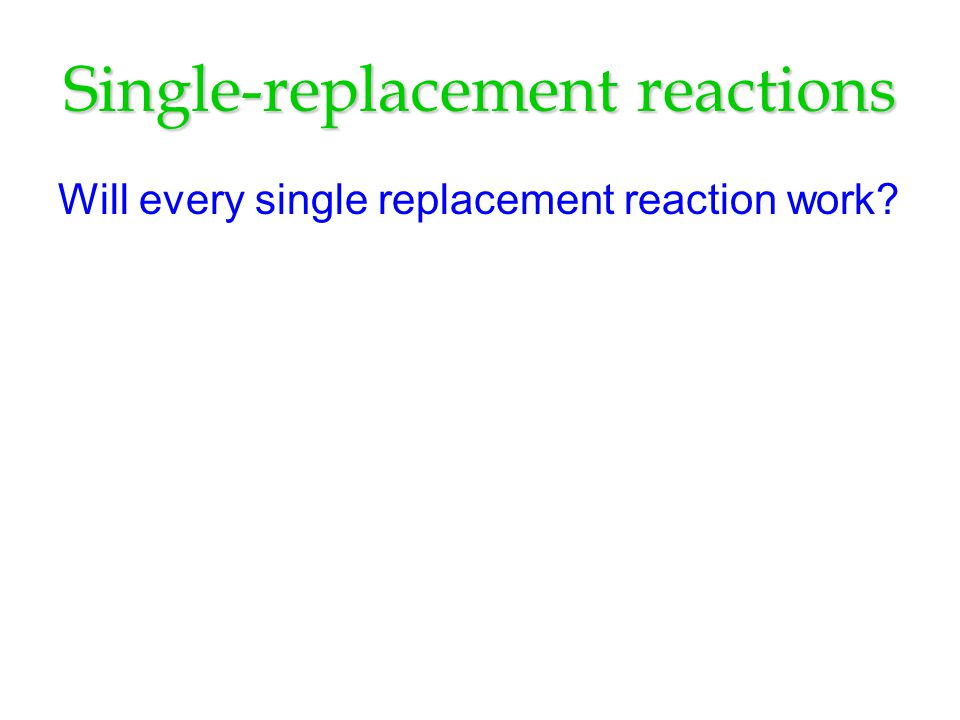 Single-replacement reactions Will every single replacement reaction work