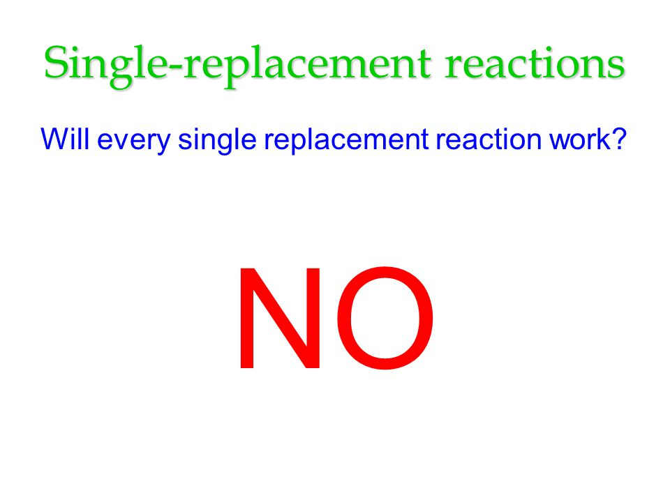 Single-replacement reactions Will every single replacement reaction work? NO