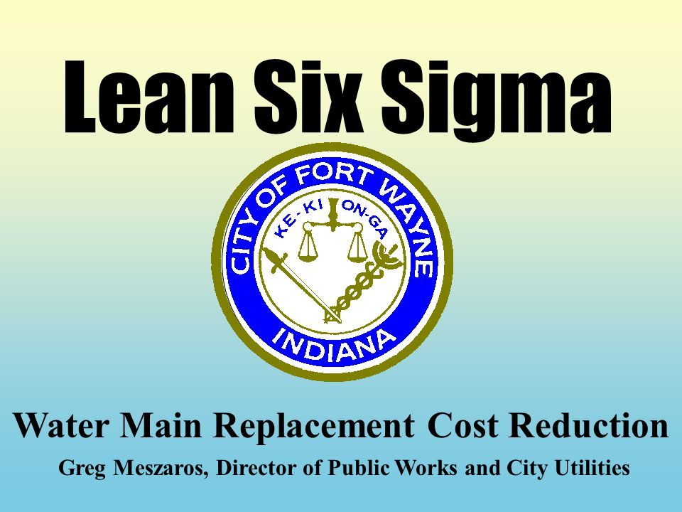 Lean Six Sigma Water Main Replacement Cost Reduction Greg Meszaros, Director of Public Works and City Utilities